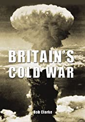 Britain's Cold War: Written by Bob Clarke, 2009 Edition, Publisher: The History Press [Paperback]