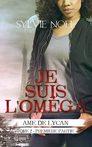 Je suis l'Oméga: 1ère Partie (Ame de Lycan t. 3) par Sylvie NOEL