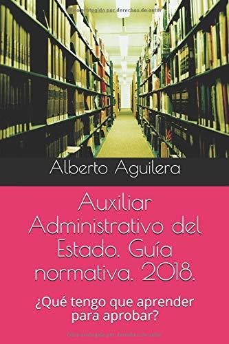 Auxiliar Administrativo del Estado. Guía normativa. 2018.: ¿Qué tengo que aprender para aprobar? por D. Alberto Aguilera Carrasco