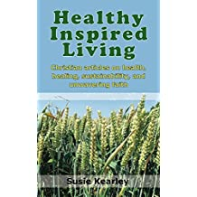 Healthy Inspired Living: A collection of articles on health, healing, sustainability, and unwavering faith