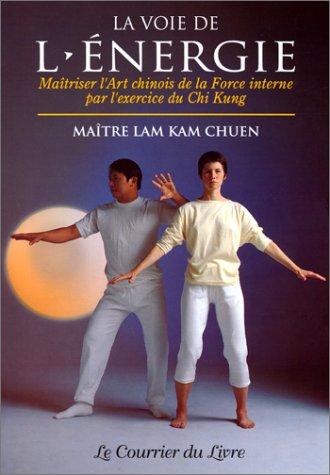 La Voie de l'énergie : Maîtriser l'art chinois de la force interne par l'exercice du chi kung