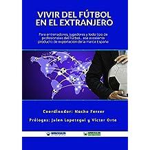 Vivir del Fútbol en el Extranjero: Para entrenadores, jugadores y todo tipo de profesionales del Fútbol. Ese excelente producto de exportación de la Marca España