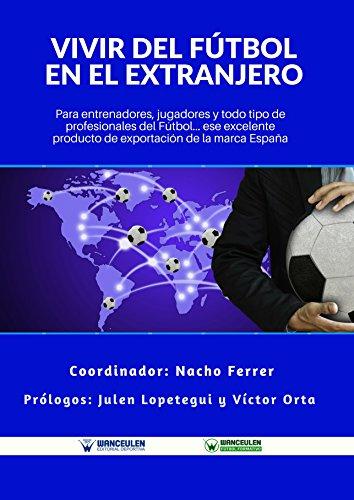 Vivir del Fútbol en el Extranjero: Para entrenadores, jugadores y todo tipo de profesionales del Fútbol. Ese excelente producto de exportación de la Marca España por Nacho Ferrer