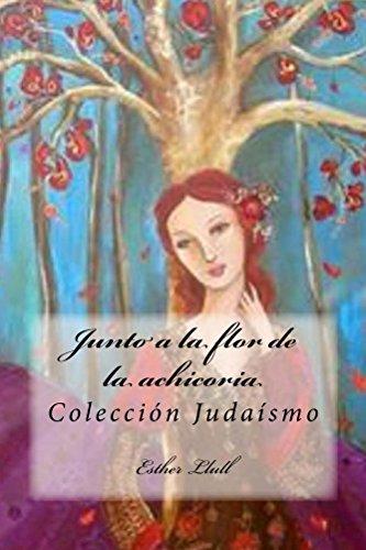 Junto a la flor de la achicoria: Colección Judaísmo por Esther Llull