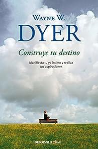 Construye tu destino: Manifiesta tu yo íntimo y realiza tus aspiraciones par Wayne W. Dyer