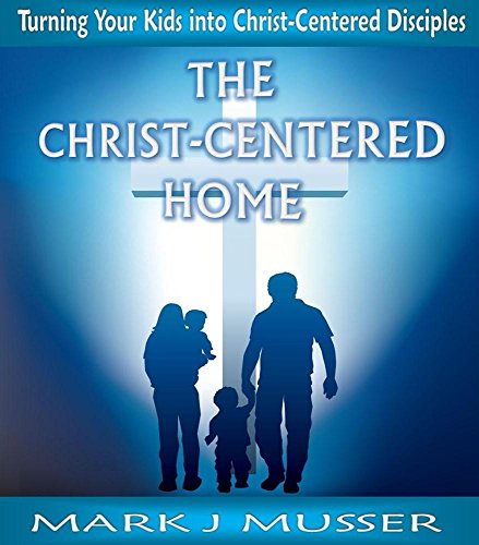 The Christ-Centered Home: Turning Your Kids into Christ-Centered Disciples