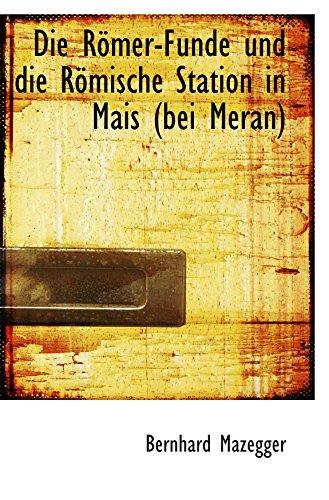 Die Römer-Funde und die Römische Station in Mais (bei Meran)