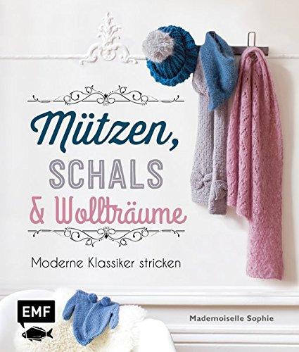 Mützen, Schals & Wollträume: Moderne Klassiker stricken -
