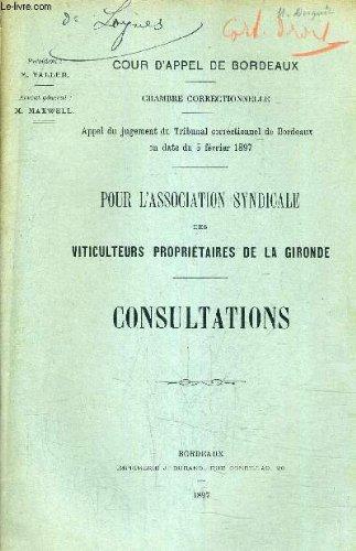 COUR D'APPEL DE BORDEAUX - CHAMBRE CORRECTIONNELLE APPEL DU JUGEMENT DU TRIBUNAL CORRECTIONNEL DE BORDEAUX EN DATE DU 5 FEVRIER 1897 - POUR L'ASSOCIATION SYNDICALE DES VITICULTEURS PROPIRIETAIRES DE LA GIRONDE - CONSULTATIONS. par COLLECTIF