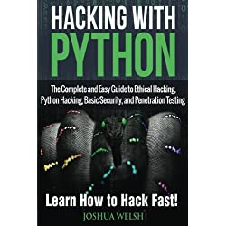 Hacking With Python: The Complete and Easy Guide to Ethical Hacking, Python Hacking, Basic Security, and Penetration Testing - Learn How to Hack Fast!