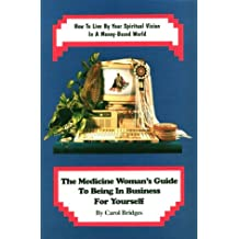 The Medicine Woman's Guide to Being in Business for Yourself: How to Live by Your Spiritual Vision in a Money-Based World