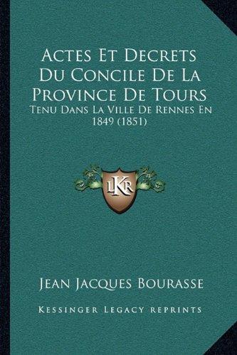 Actes Et Decrets Du Concile de La Province de Tours: Tenu Dans La Ville de Rennes En 1849 (1851)