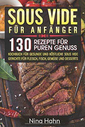 Sous Vide für Anfänger: 130 Rezepte für puren Genuss. Kochbuch für gesunde und köstliche Sous Vide Gerichte für Fleisch, Fisch, Gemüse und Desserts