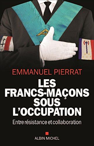 Les Francs-Maçons sous l'occupation: Entre résistance et collaboration par Emmanuel Pierrat