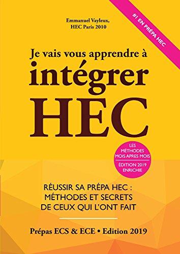 Je Vais Vous Apprendre à Intégrer HEC - EDITION 2019 - Réussir sa Prépa HEC : Méthodes et Secrets de ceux qui l'ont fait (Prépa ECS, ECE, ECT) par Emmanuel Vayleux