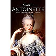Marie Antoinette: A Life From Beginning to End (English Edition)
