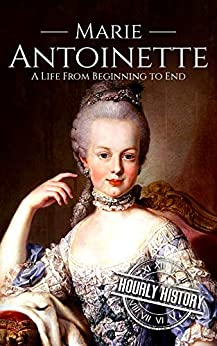Marie Antoinette: A Life From Beginning to End (Biographies of Women in History Book 5) (English Edition) de [History, Hourly]