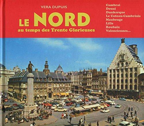 Le Nord au temps des Trente Glorieuses: Cambrai, Douai, Dunkerque, Le Cateau-Cambrésis, Maubeuge, Lille, Roubaix, Valenciennes... par Véra Dupuis