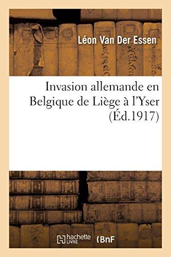 Invasion allemande en Belgique de Liège à l'Yser: avec une esquisse des négociations diplomatiques précédant le conflit par Léon Van Der Essen