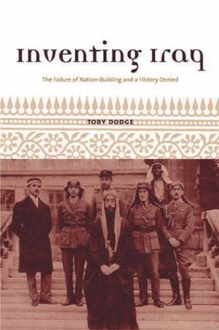 Inventing Iraq: The Failure of Nation Building and a History Denied: Written by Toby Dodge, 2004 Edition, Publisher: Columbia University Press [Hardcover]