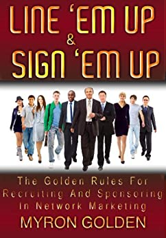 Line 'Em Up And Sign 'Em Up (The Golden Rules Of Recruiting And Sponsoring In MLM Book 2) by [Golden, Myron]