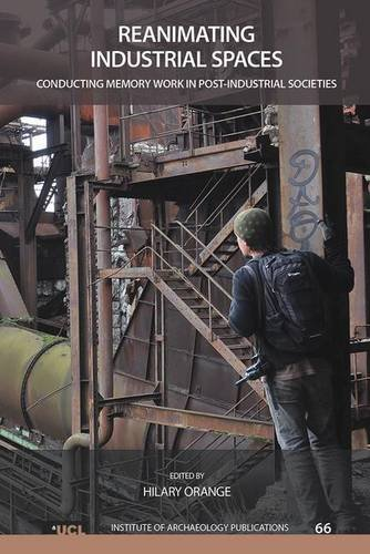 Reanimating Industrial Spaces: Conducting Memory Work in Post-industrial Societies (UCL Institute of Archaeology Publications)