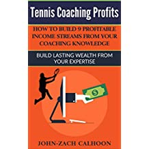 Tennis Coaching Profits: How To Build 9 Profitable Income Streams From Your Coaching Knowledge: Build Lasting Wealth From Your Expertise (English Edition)