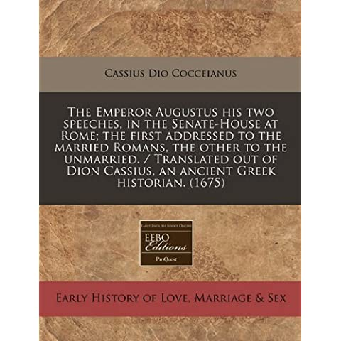 The Emperor Augustus his two speeches, in the Senate-House at Rome; the first addressed to the married Romans, the other to the unmarried. / ... Cassius, an ancient Greek historian. (1675)