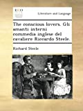The conscious lovers. Gli amanti interni commedia inglese del cavaliere Riccardo Steele.