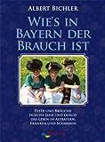 Wie's in Bayern Brauch ist: Feste und Bräuche durchs Jahr und durch das Leben in Altbayern, Franken und Schwaben