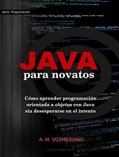 Java para novatos: Cómo aprender programación orientada a objetos con Java sin desesperarse en el intento por A. M. Vozmediano