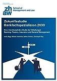 Zukunftsstudie Bankfachspezialisten 2030: Eine interdisziplinäre Studie der Abteilungen Banking, Finance, Insurance und General Management