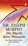Die Macht Ihrer Wünsche: Wie Sie mit Tele-Psi Ihre Ziele erreichen - Joseph Murphy