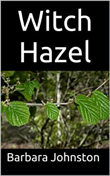 Witch Hazel: The Ultimate Guide to Understanding and Using Witch Hazel (English Edition) von [Johnston, Barbara]