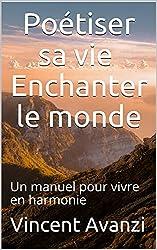 Poétiser sa vie, Enchanter le monde: Un manuel pour vivre en harmonie