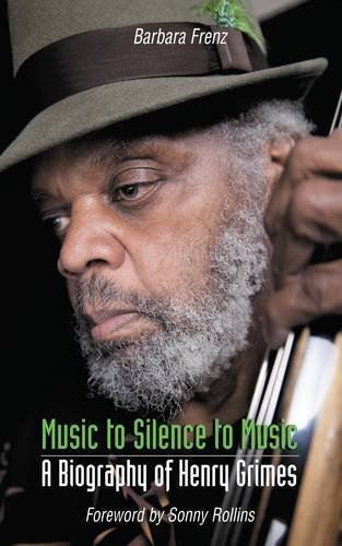 Music to Silence to Music: A Biography of Henry Grimes by Barbara Frenz (2015-12-03)