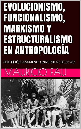 EVOLUCIONISMO, FUNCIONALISMO, MARXISMO Y ESTRUCTURALISMO EN ANTROPOLOGÍA: COLECCIÓN RESÚMENES UNIVERSITARIOS Nº 282