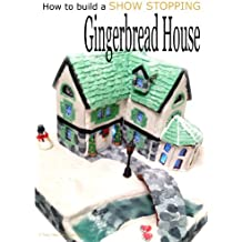 How to build a show stopping Gingerbread House (English Edition)
