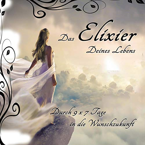 Das Elixier Deines Lebens: Durch 9 X 7 Tage in die Wunschzukunft