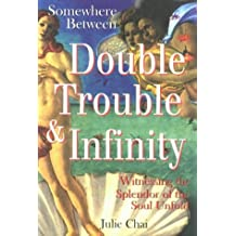 Somewhere Between Double Trouble and Infinity: Walking My Soul Path: Witnessing the Splendor of the Soul Unfold