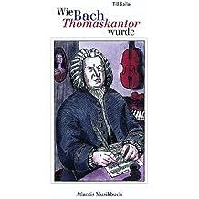 Wie Bach Thomaskantor wurde: und andere Geschichten aus dem Leben von Johann Sebastian Bach