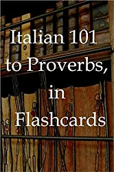 Italian 101 to Proverbs,  in   Flashcards,  for Anglophone  learners of Italian (Series: Flash Card ebooks for language learners) (English Edition)