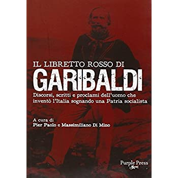 Il Libretto Rosso Di Garibaldi. Discorsi, Scritti E Proclami Dell'uomo Che Inventò L'italia Sognando Una Patria Socialista