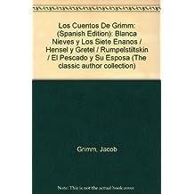 Los Cuentos De Grimm: (Spanish Edition): Blanca Nieves y Los Siete Enanos / Hensel y Gretel / Rumpelstiltskin / El Pescado y Su Esposa (The classic author collection)