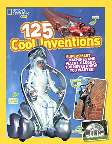 125 Cool Inventions: Supersmart Machines & Wacky Gadgets You Never Knew You Wanted (National Geographic Kids)