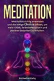 Meditation: Meditation richtig anwenden und die nötige Chakra öffnen, um mehr Glück, Selbstbewusstsein und positive Gedanken zu erhalten.