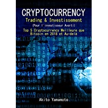 Cryptocurrency Trading & Investissement: (Pour l'investisseur Averti) Top 5 Cryptocurrency Meilleure que Bitcoin en 2018 et Au-delà (French Edition)