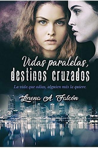 Descargar gratis Vidas paralelas, destinos cruzados: La vida que odias, alguien más la quiere. de Lorena A. Falcón