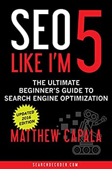 SEO Like I'm 5: The Ultimate Beginner's Guide to Search Engine Optimization (Like I'm 5 Book 1) by [Capala, Matthew]