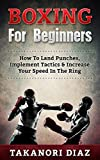Boxing For Beginners: How To Land Punches, Implement Tactics & Increase Your Speed In The Ring (MMA, Martial Arts, Self Defense, BJJ)